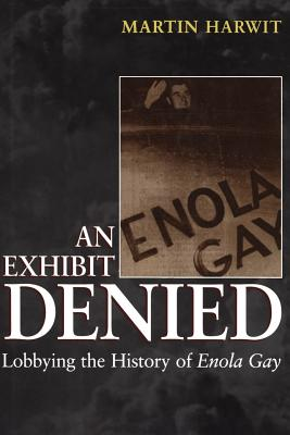 An Exhibit Denied: Lobbying the History of Enola Gay - Harwit, Martin