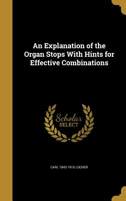 An Explanation of the Organ Stops with Hints for Effective Combinations - Locher, Carl 1843-1915