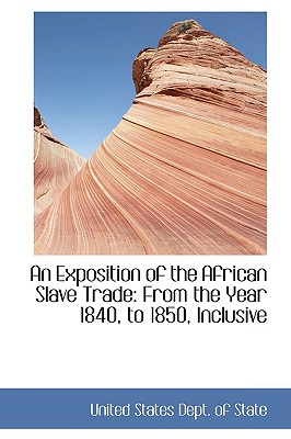 An Exposition of the African Slave Trade: From the Year 1840, to 1850, Inclusive - States Department of State, United