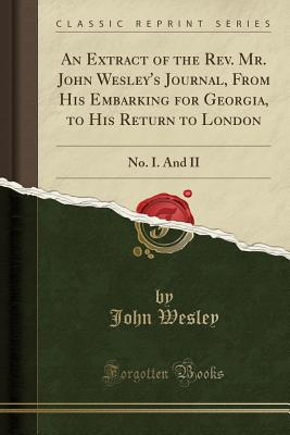An Extract of the REV. Mr. John Wesley's Journal, from His Embarking for Georgia, to His Return to London: No. I. and II (Classic Reprint) - Wesley, John