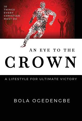 An Eye to the Crown: A Lifestyle for Ultimate Victory - Ogedengbe, Bolanle Olivia