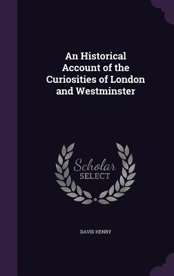 An Historical Account of the Curiosities of London and Westminster - Henry, David