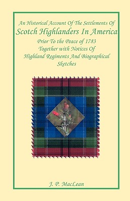 An Historical Account of the Settlements of Scotch Highlanders in America Prior to the Peace of 1783 Together with Notices of Highland Regiments and Biographical Sketches - MacLean, J P