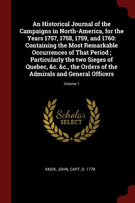 An Historical Journal of the Campaigns in North-America, for the Years 1757, 1758, 1759, and 1760: Containing the Most Remarkable Occurrences of That Period; Particularly the Two Sieges of Quebec, &C. &C., the Orders of the Admirals and General... - Knox, John