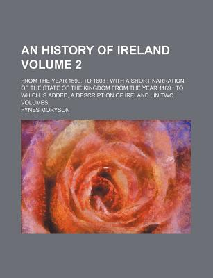 An History of Ireland Volume 2; From the Year 1599, to 1603 with a Short Narration of the State of the Kingdom from the Year 1169 to Which Is Added, a Description of Ireland in Two Volumes - Moryson, Fynes