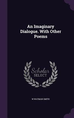 An Imaginary Dialogue. with Other Poems - Smith, W Watman