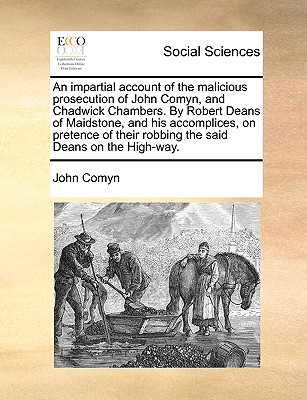 An Impartial Account of the Malicious Prosecution of John Comyn, and Chadwick Chambers. by Robert Deans of Maidstone, and His Accomplices, on Pretence of Their Robbing the Said Deans on the High-Way. - Comyn, John