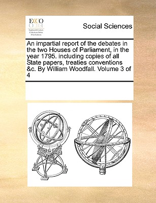An Impartial Report of the Debates in the Two Houses of Parliament, in the Year 1795. Including Copies of All State Papers, Treaties Conventions &C. by William Woodfall. Volume 3 of 4 - Multiple Contributors, See Notes