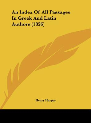 An Index of All Passages in Greek and Latin Authors (1826) - Harper, Henry