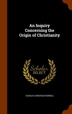 An Inquiry Concerning the Origin of Christianity - Hennell, Charles Christian
