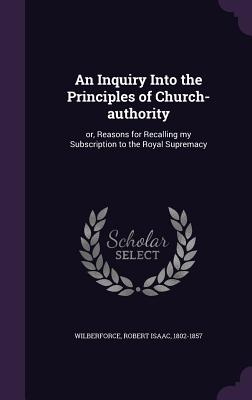 An Inquiry Into the Principles of Church-Authority: Or, Reasons for Recalling My Subscription to the Royal Supremacy - Wilberforce, Robert Isaac 1802-1857 (Creator)