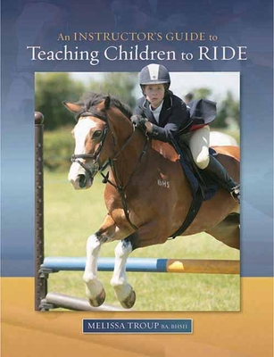 An Instructor's Guide to Teaching Children to Ride - Troup, Melissa