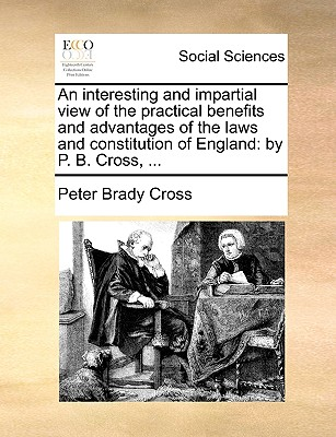An Interesting and Impartial View of the Practical Benefits and Advantages of the Laws and Constitution of England: By P. B. Cross, ... - Cross, Peter Brady