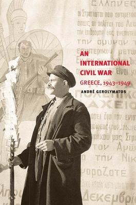 An International Civil War: Greece, 1943-1949 - Gerolymatos, Andre