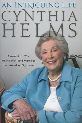 An Intriguing Life: A Memoir of War, Washington, and Marriage to an American Spymaster - Helms, Cynthia, and Black, Chris