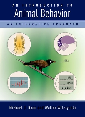 An Introduction to Animal Behavior: An Integrative Approach - Ryan, Michael, and Wilczynski, Walter