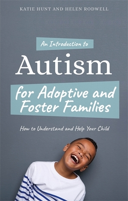 An Introduction to Autism for Adoptive and Foster Families: How to Understand and Help Your Child - Hunt, Katie, and Rodwell, Helen