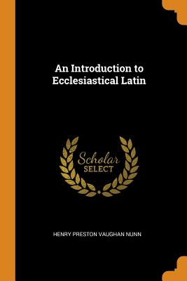 An Introduction to Ecclesiastical Latin - Nunn, Henry Preston Vaughan