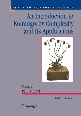 An Introduction to Kolmogorov Complexity and Its Applications - Li, Ming, and Vitanyi, Paul M B