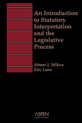An Introduction to Statutory Interpretation and the Legislative Process (Aspen Student Treatise Series) - Aspen Law & Business (Creator), and Mikva, Abner J, and Lane, Eric