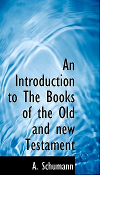 An Introduction to the Books of the Old and New Testament - Schumann, A