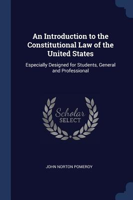 An Introduction to the Constitutional Law of the United States: Especially Designed for Students, General and Professional - Pomeroy, John Norton
