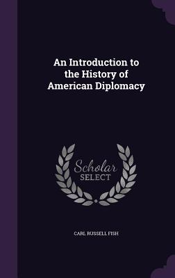 An Introduction to the History of American Diplomacy - Fish, Carl Russell