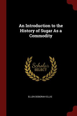 An Introduction to the History of Sugar as a Commodity - Ellis, Ellen Deborah