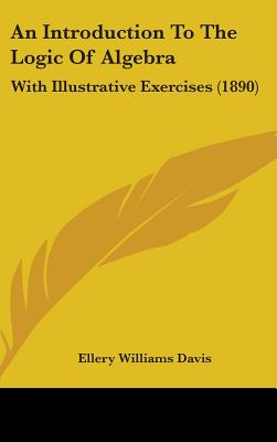 An Introduction to the Logic of Algebra: With Illustrative Exercises (1890) - Davis, Ellery Williams