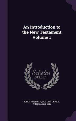 An Introduction to the New Testament Volume 1 - Bleek, Friedrich, and Urwick, William