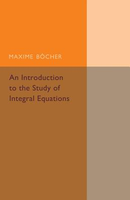 An Introduction to the Study of Integral Equations - Bocher, Maxime