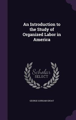 An Introduction to the Study of Organized Labor in America - Groat, George Gorham
