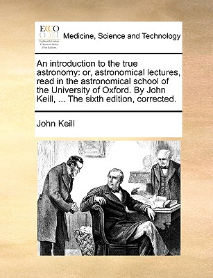 An Introduction to the True Astronomy: Or, Astronomical Lectures, Read in the Astronomical School of the University of Oxford. by John Keill, ... the Sixth Edition, Corrected. - Keill, John