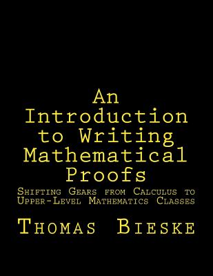 An Introduction to Writing Mathematical Proofs: Shifting Gears from Calculus to Upper-Level Mathematics Classes - Bieske, Prof Thomas