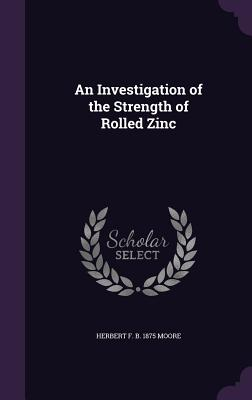 An Investigation of the Strength of Rolled Zinc - Moore, Herbert F B 1875