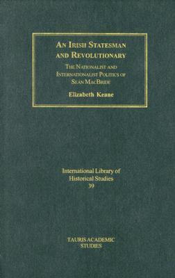 An Irish Statesman and Revolutionary: The Nationalist and Internationalist Politics of Sean MacBride - Keane, Elizabeth
