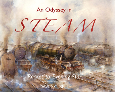 An Odyssey in Steam: 'Rocket' to 'Evening Star' - Bell, David C., and Morrell, Ross (Foreword by)