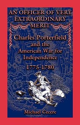 An Officer of Very Extraordinary Merit: Charles Porterfield and the American War for Independence: 1775-1780 - Cecere, Michael