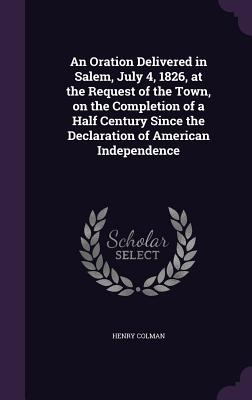 An Oration Delivered in Salem, July 4, 1826, at the Request of the Town, on the Completion of a Half Century Since the Declaration of American Independence - Colman, Henry