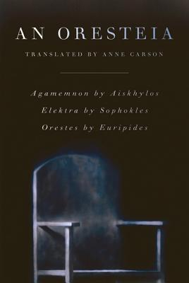 An Oresteia - Carson, Anne (Translated by), and Aeschylus, and Sophocles