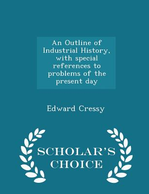 An Outline of Industrial History, with Special References to Problems of the Present Day - Scholar's Choice Edition - Cressy, Edward