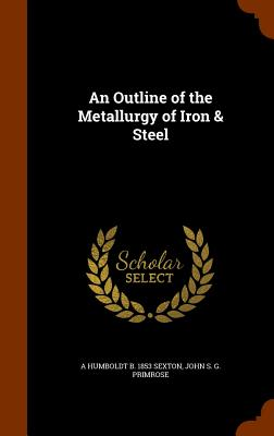 An Outline of the Metallurgy of Iron & Steel - Sexton, A Humboldt B 1853, and Primrose, John S G