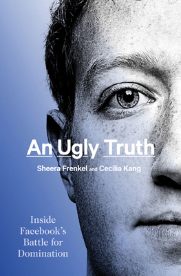 An Ugly Truth: Inside Facebook's Battle for Domination - Frenkel, Sheera, and Kang, Cecilia