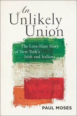 An Unlikely Union: The Love-Hate Story of New York's Irish and Italians - Moses, Paul