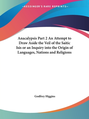 Anacalypsis Part 2 an Attempt to Draw Aside the Veil of the Saitic Isis or an Inquiry Into the Origin of Languages, Nations and Religions - Higgins, Godfrey