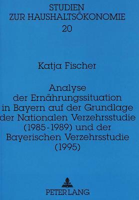 Analyse Der Ernahrungssituation in Bayern Auf Der Grundlage Der Nationalen Verzehrsstudie (1985-1989) Und Der Bayerischen Verzehrsstudie (1995) - Fischer, Katja