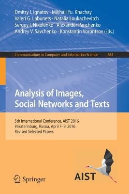 Analysis of Images, Social Networks and Texts: 5th International Conference, Aist 2016, Yekaterinburg, Russia, April 7-9, 2016, Revised Selected Papers - Ignatov, Dmitry I (Editor), and Khachay, Mikhail Yu (Editor), and Labunets, Valeri G (Editor)