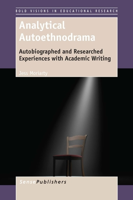Analytical Autoethnodrama: Autobiographed and Researched Experiences with Academic Writing - Moriarty, Jess