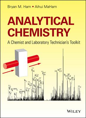 Analytical Chemistry: A Chemist and Laboratory Technician's Toolkit - Ham, Bryan M., and MaHam, Aihui