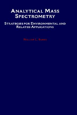 Analytical Mass Spectrometry: Strategies for Environmental and Related Applications - Budde, William L. (Editor)